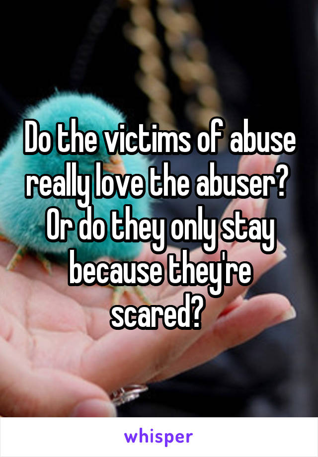 Do the victims of abuse really love the abuser?  Or do they only stay because they're scared?