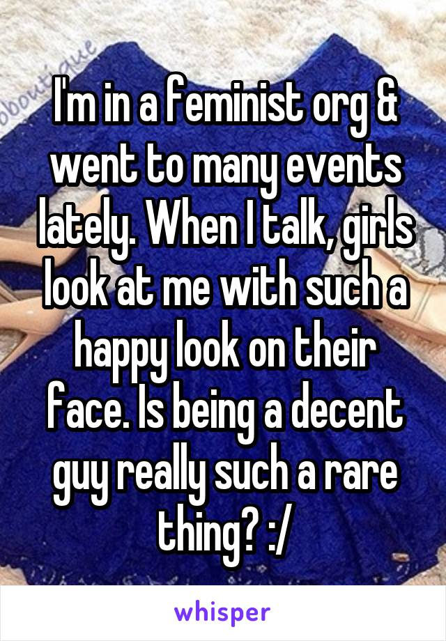 I'm in a feminist org & went to many events lately. When I talk, girls look at me with such a happy look on their face. Is being a decent guy really such a rare thing? :/