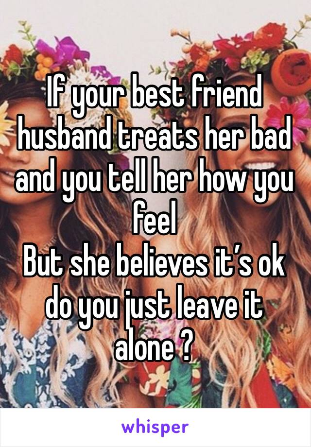 If your best friend husband treats her bad and you tell her how you feel But she believes it's ok do you just leave it alone ?
