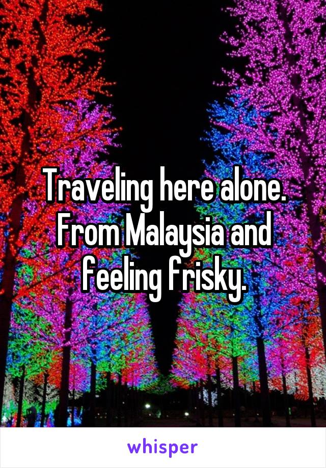 Traveling here alone. From Malaysia and feeling frisky.