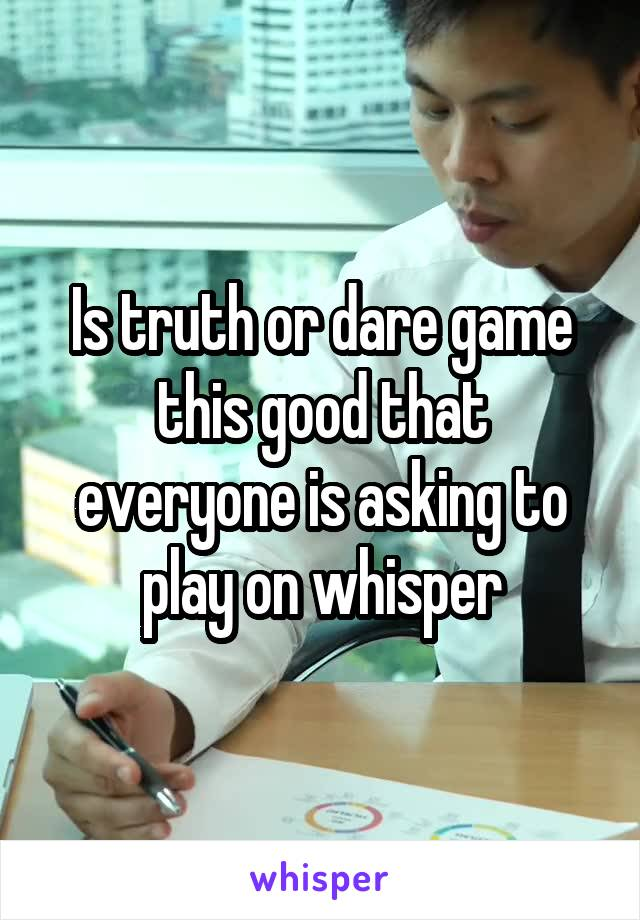 Is truth or dare game this good that everyone is asking to play on whisper