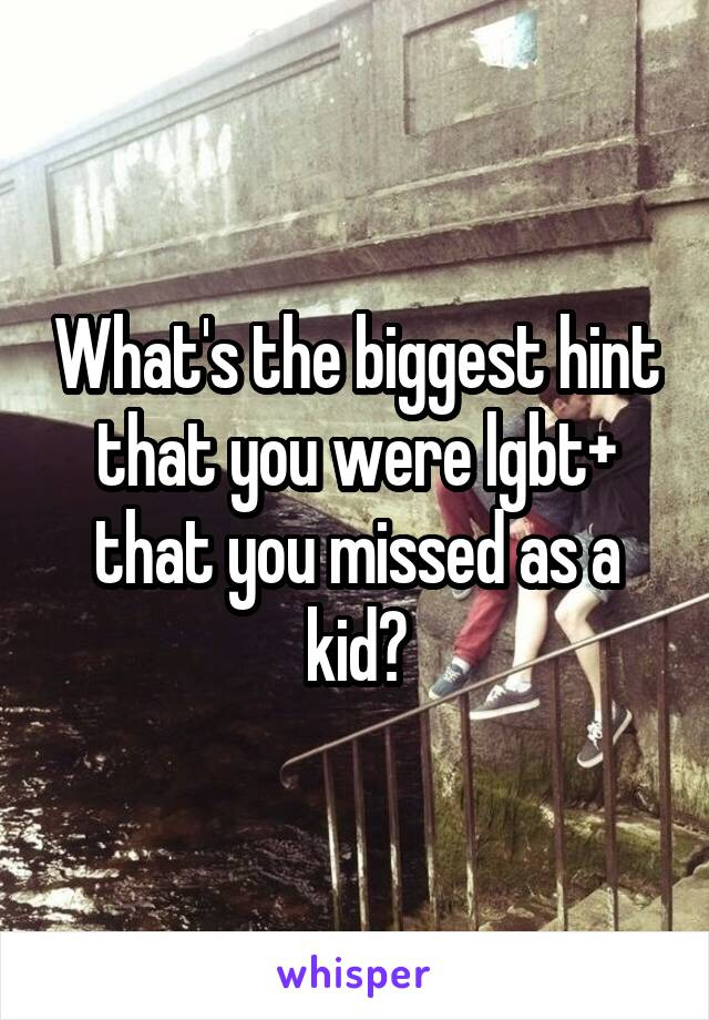 What's the biggest hint that you were lgbt+ that you missed as a kid?