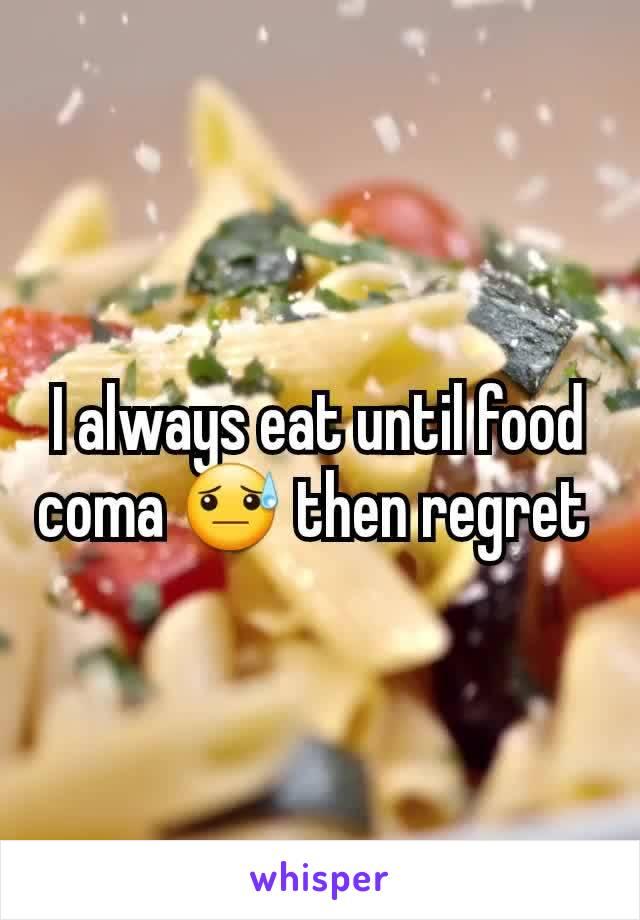 I always eat until food coma 😓 then regret