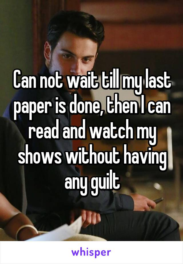 Can not wait till my last paper is done, then I can read and watch my shows without having any guilt