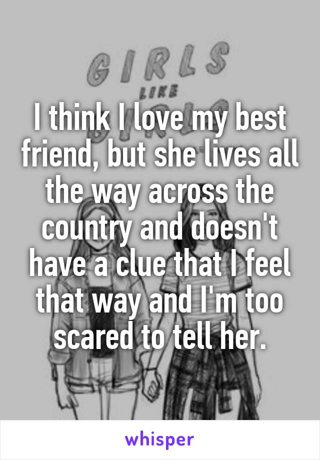 I think I love my best friend, but she lives all the way across the country and doesn't have a clue that I feel that way and I'm too scared to tell her.