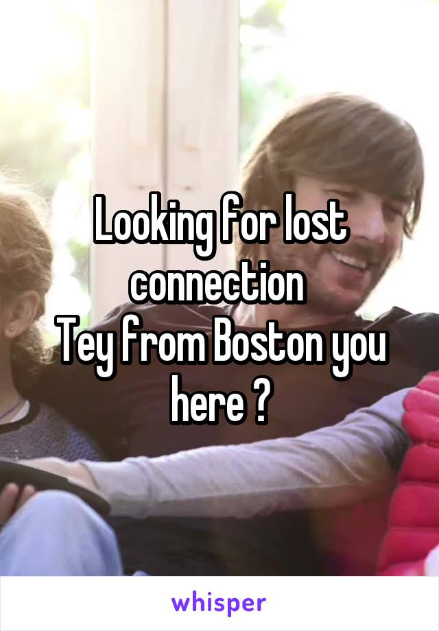 Looking for lost connection  Tey from Boston you here ?