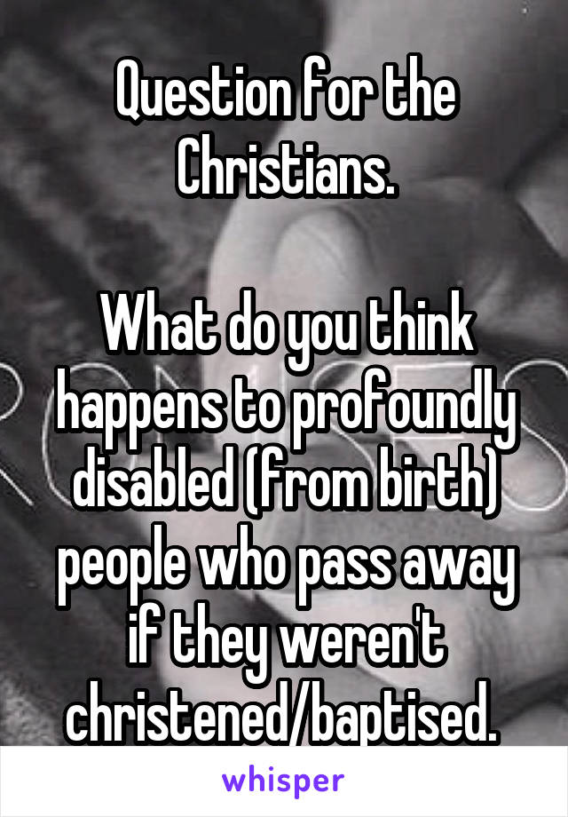Question for the Christians.  What do you think happens to profoundly disabled (from birth) people who pass away if they weren't christened/baptised.