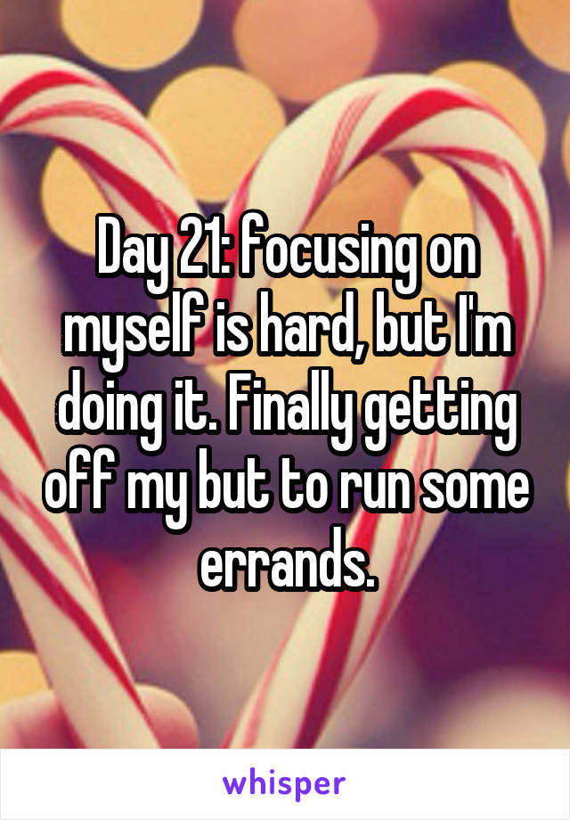 Day 21: focusing on myself is hard, but I'm doing it. Finally getting off my but to run some errands.