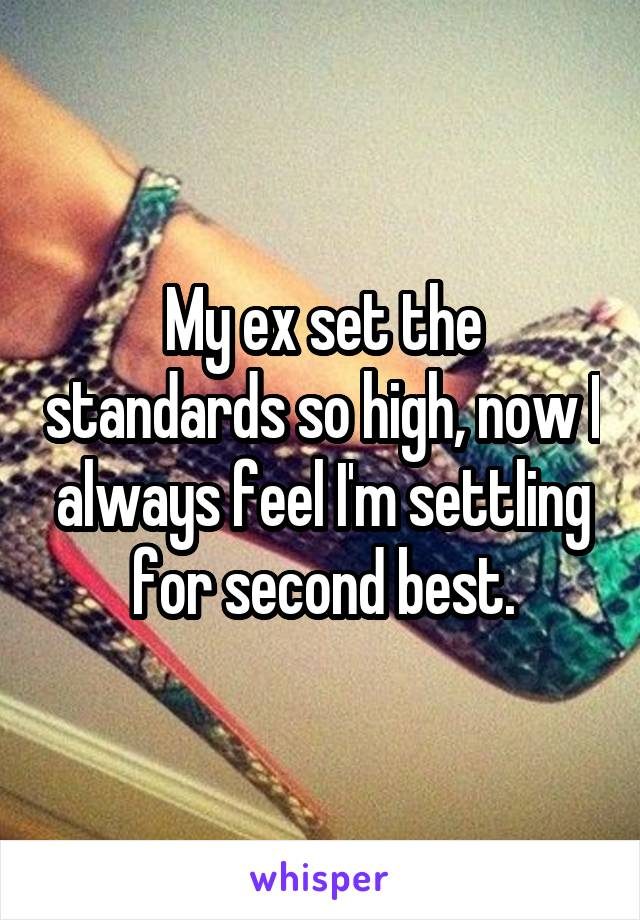 My ex set the standards so high, now I always feel I'm settling for second best.