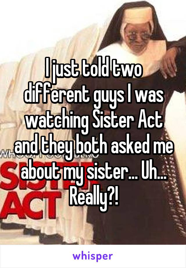 I just told two different guys I was watching Sister Act and they both asked me about my sister... Uh... Really?!