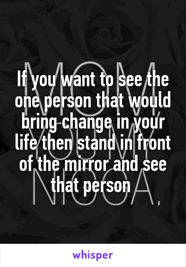 If you want to see the one person that would bring change in your life then stand in front of the mirror and see that person