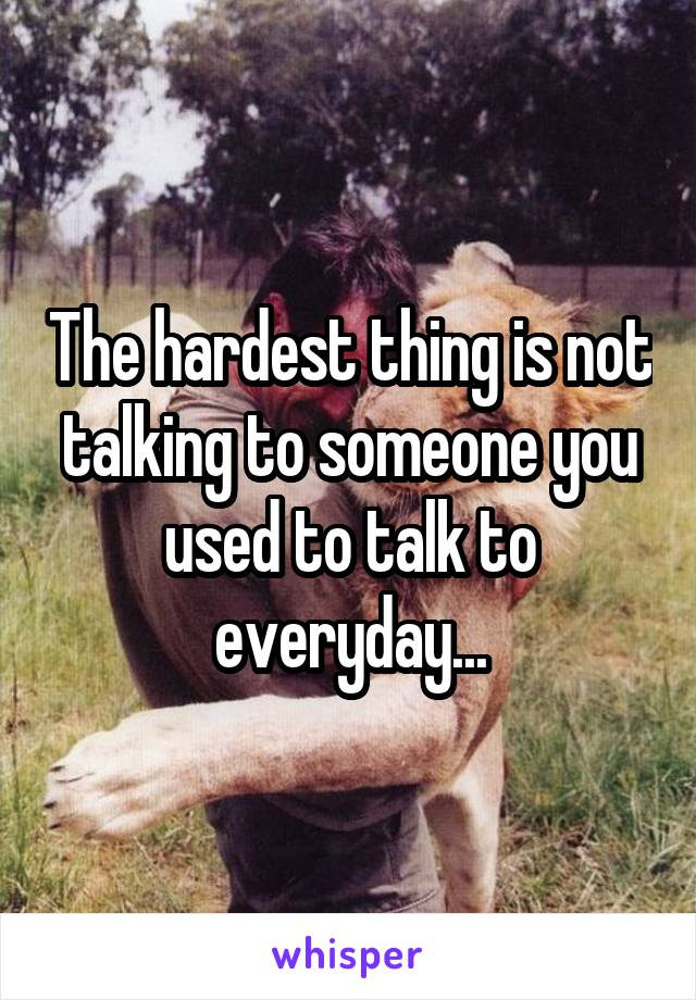 The hardest thing is not talking to someone you used to talk to everyday...