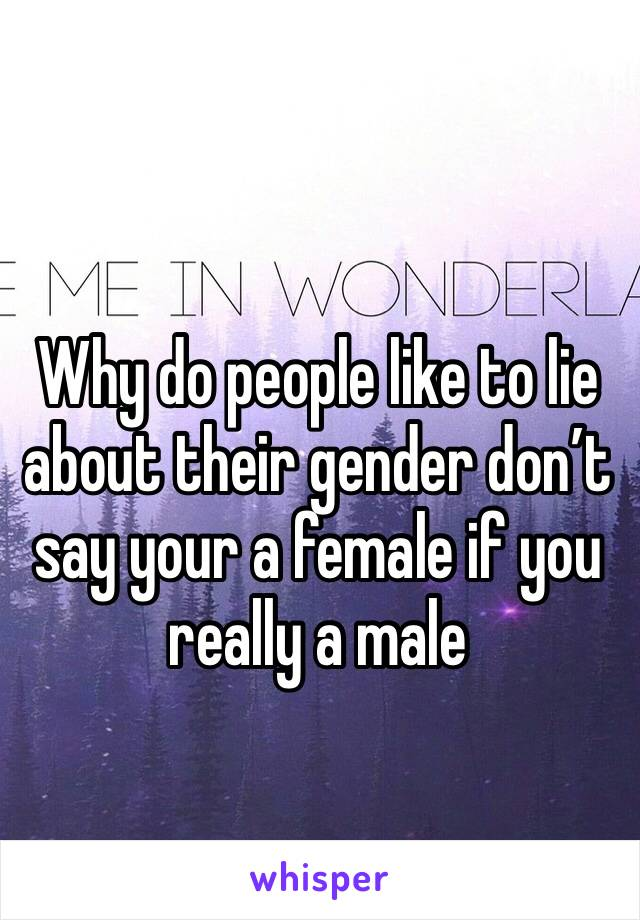 Why do people like to lie about their gender don't say your a female if you really a male