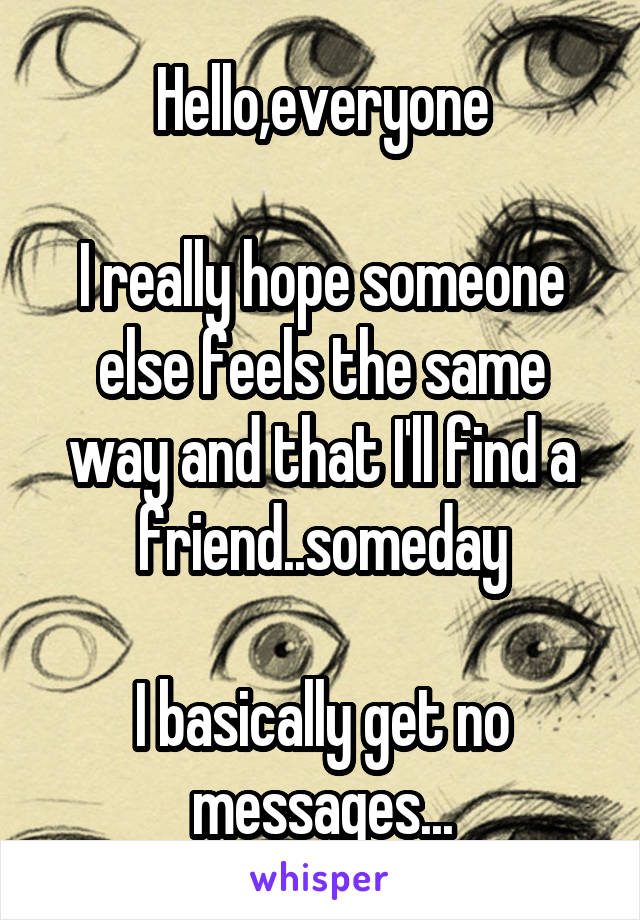 Hello,everyone  I really hope someone else feels the same way and that I'll find a friend..someday  I basically get no messages...
