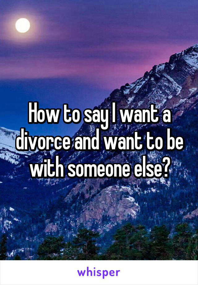 How to say I want a divorce and want to be with someone else?