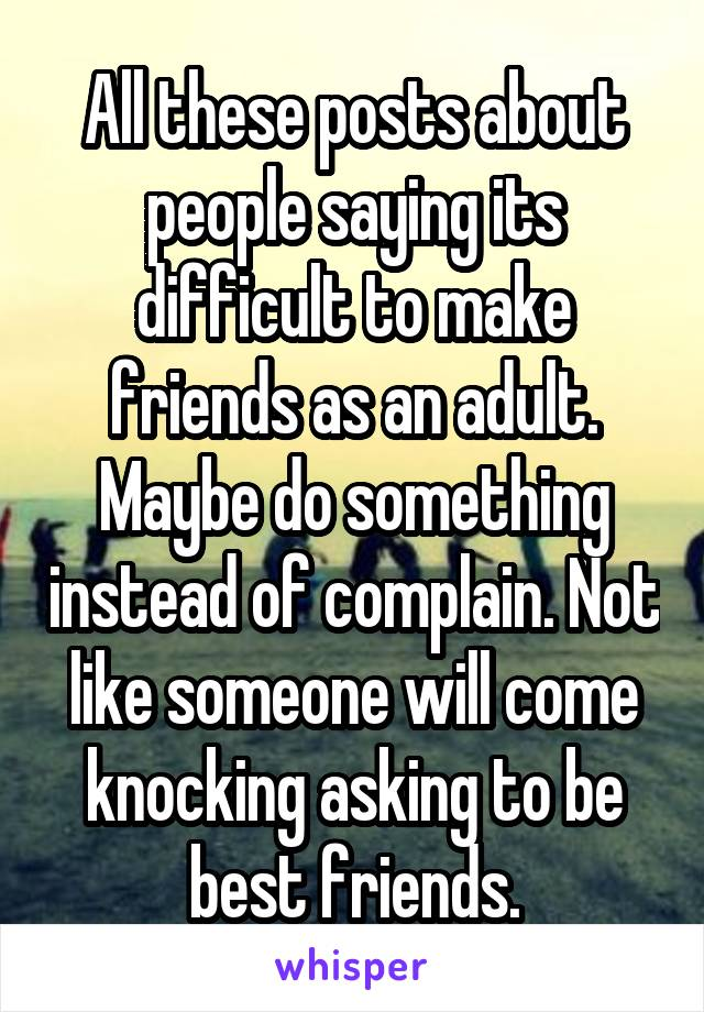 All these posts about people saying its difficult to make friends as an adult. Maybe do something instead of complain. Not like someone will come knocking asking to be best friends.
