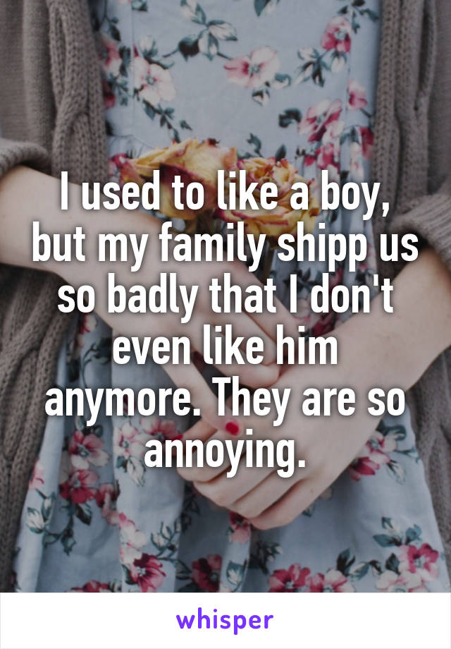 I used to like a boy, but my family shipp us so badly that I don't even like him anymore. They are so annoying.