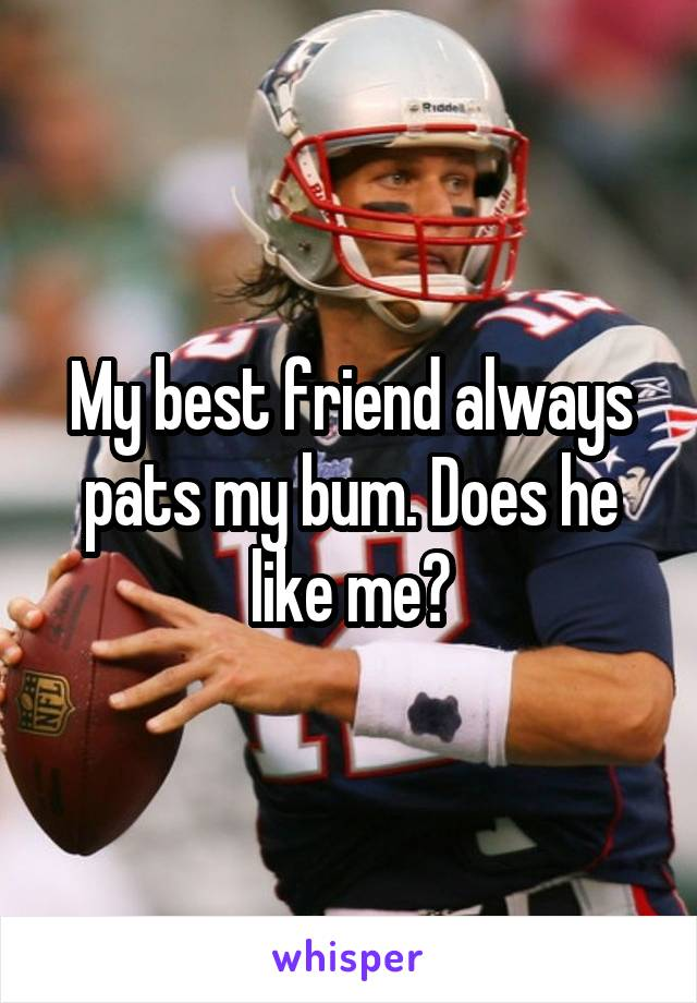 My best friend always pats my bum. Does he like me?
