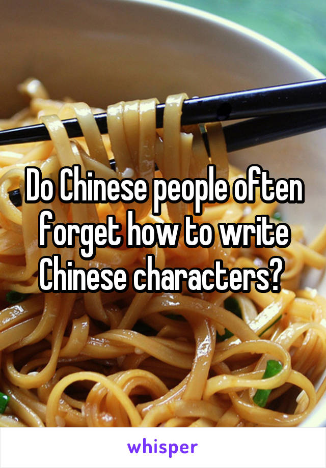 Do Chinese people often forget how to write Chinese characters?