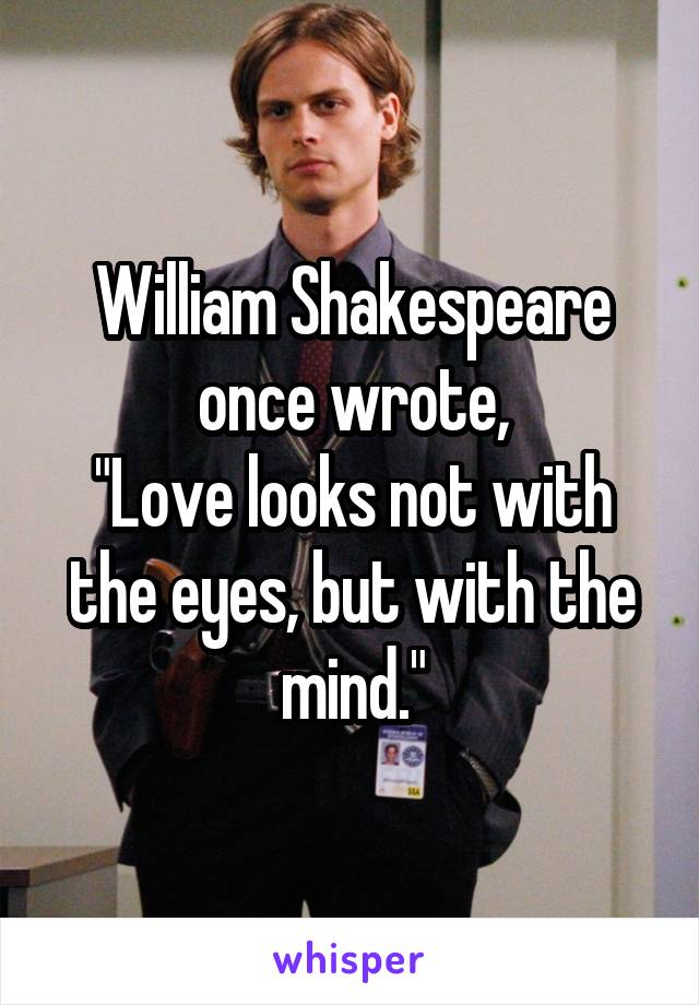 """William Shakespeare once wrote, """"Love looks not with the eyes, but with the mind."""""""