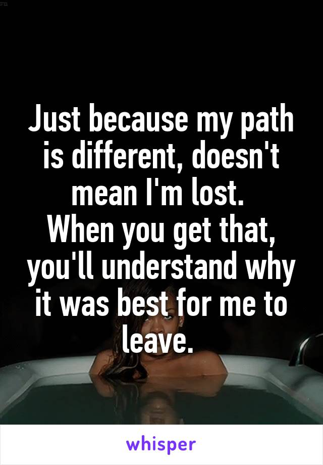 Just because my path is different, doesn't mean I'm lost.  When you get that, you'll understand why it was best for me to leave.