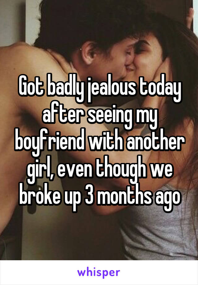Got badly jealous today after seeing my boyfriend with another girl, even though we broke up 3 months ago