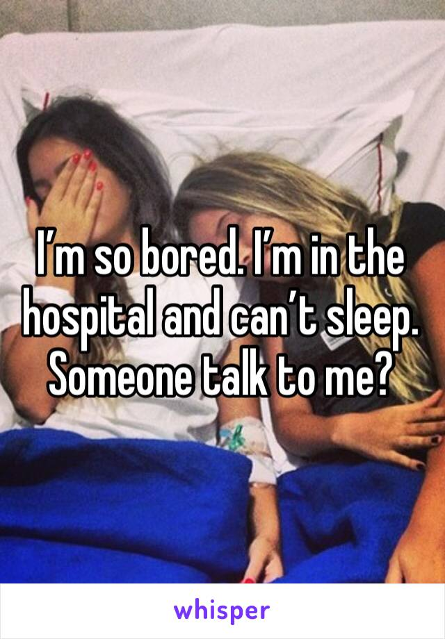 I'm so bored. I'm in the hospital and can't sleep. Someone talk to me?