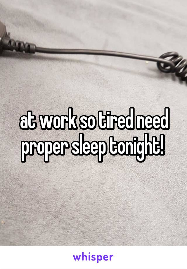 at work so tired need proper sleep tonight!