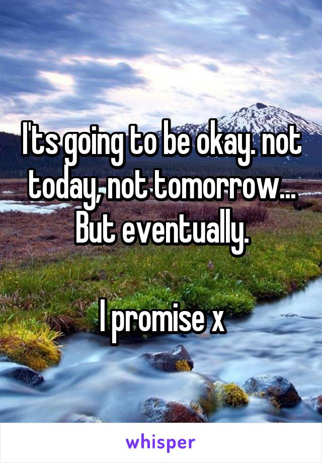 I'ts going to be okay. not today, not tomorrow... But eventually.  I promise x