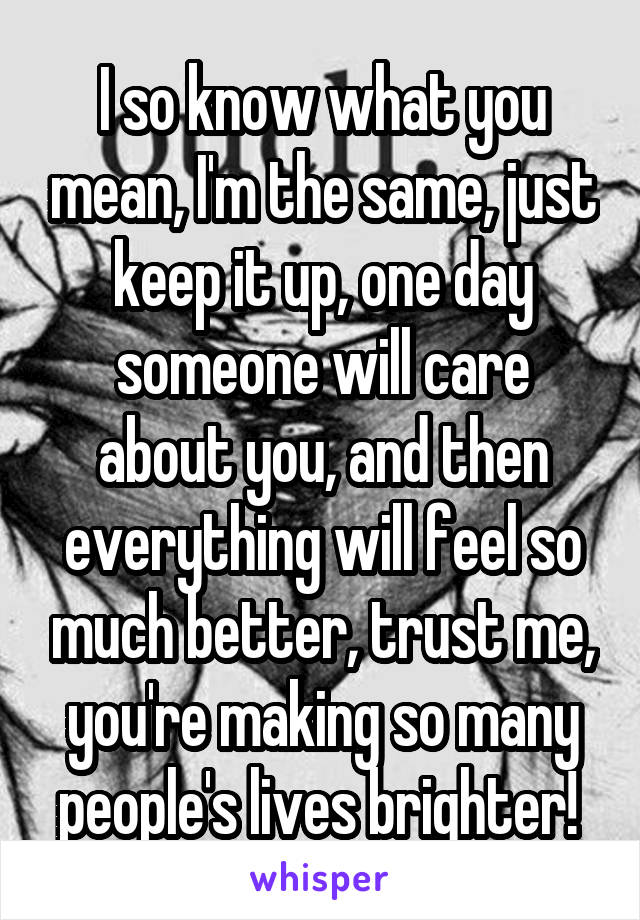 I so know what you mean, I'm the same, just keep it up, one day someone will care about you, and then everything will feel so much better, trust me, you're making so many people's lives brighter!