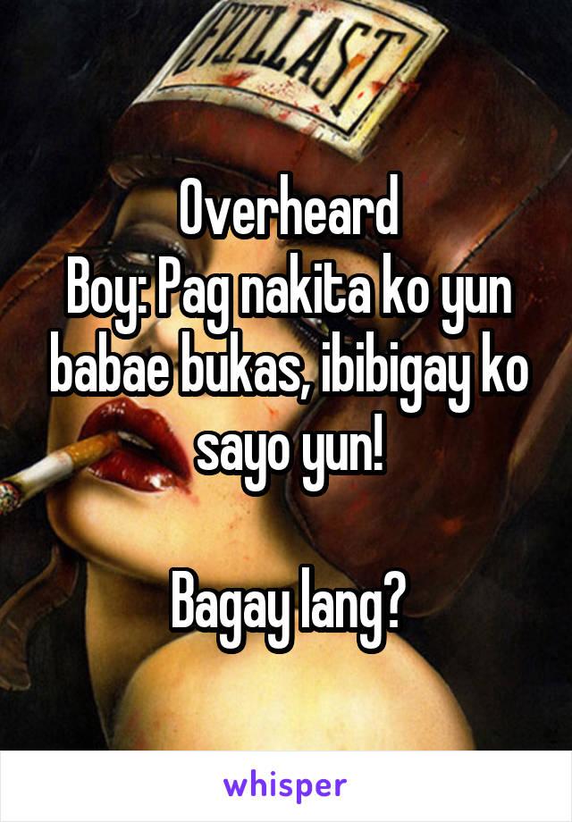 Overheard Boy: Pag nakita ko yun babae bukas, ibibigay ko sayo yun!  Bagay lang?