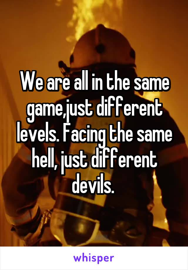 We are all in the same game,just different levels. Facing the same hell, just different devils.