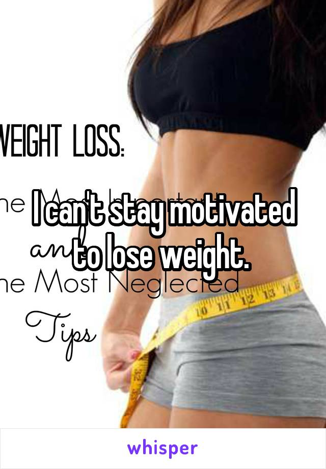 I can't stay motivated to lose weight.