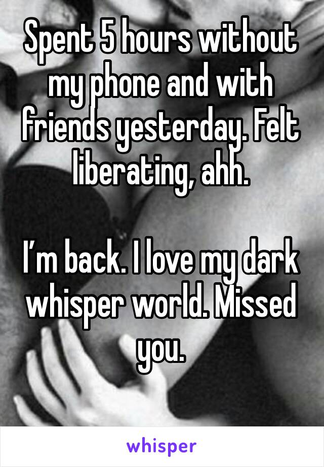 Spent 5 hours without my phone and with friends yesterday. Felt liberating, ahh.   I'm back. I love my dark whisper world. Missed you.