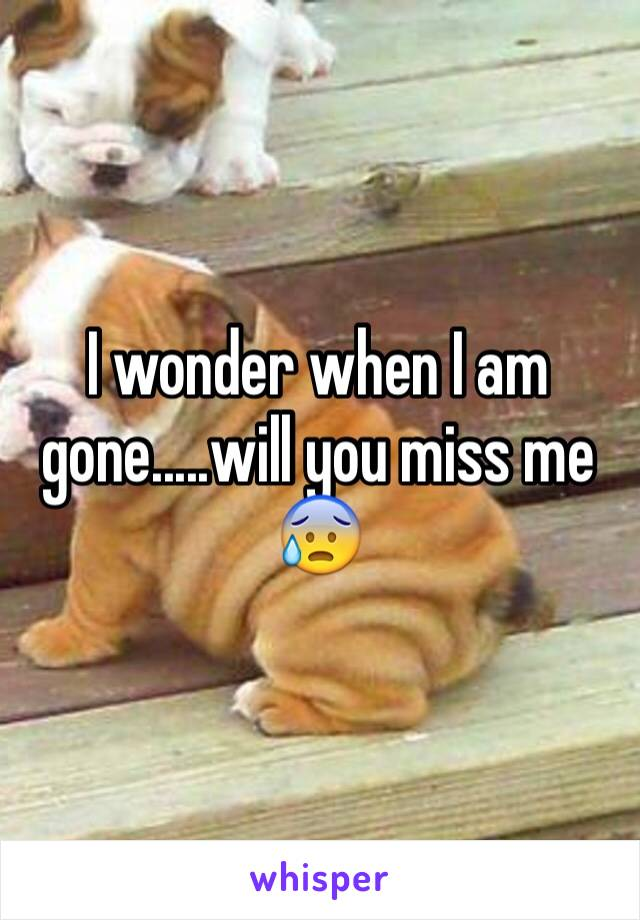 I wonder when I am gone.....will you miss me 😰