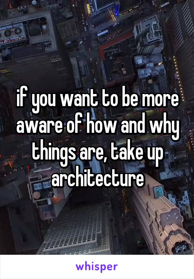 if you want to be more aware of how and why things are, take up architecture