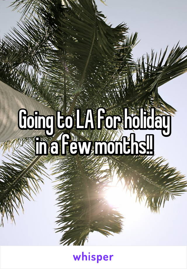Going to LA for holiday in a few months!!