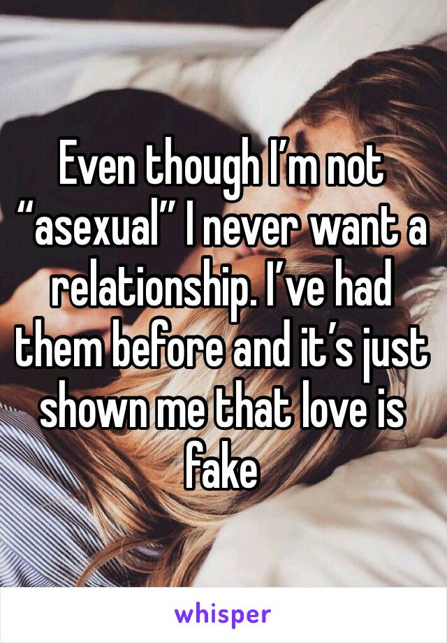 "Even though I'm not ""asexual"" I never want a relationship. I've had them before and it's just shown me that love is fake"