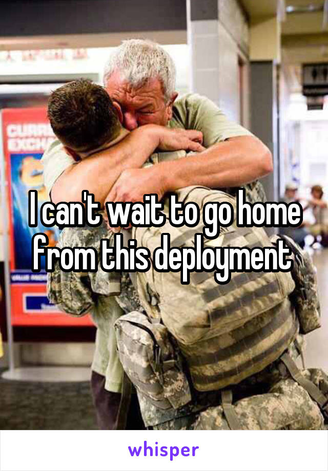 I can't wait to go home from this deployment