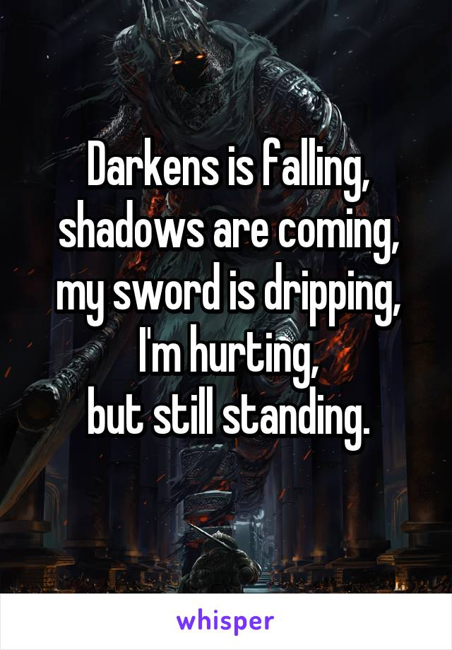 Darkens is falling, shadows are coming, my sword is dripping, I'm hurting, but still standing.