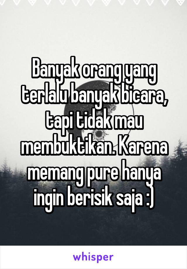 Banyak orang yang terlalu banyak bicara, tapi tidak mau membuktikan. Karena memang pure hanya ingin berisik saja :)