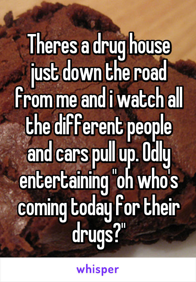 """Theres a drug house just down the road from me and i watch all the different people and cars pull up. Odly entertaining """"oh who's coming today for their drugs?"""""""