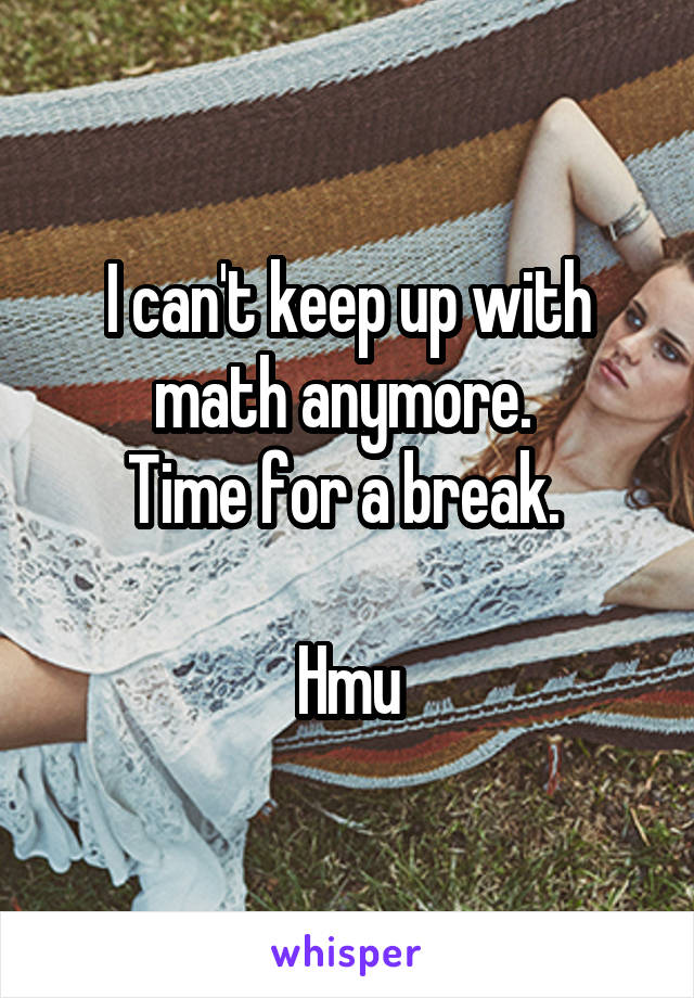 I can't keep up with math anymore.  Time for a break.   Hmu