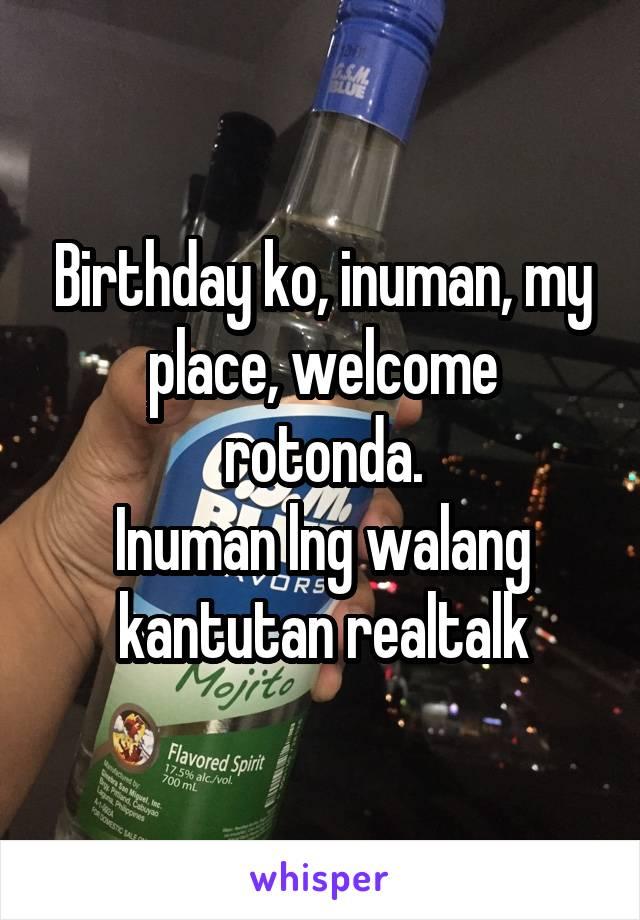 Birthday ko, inuman, my place, welcome rotonda. Inuman lng walang kantutan realtalk