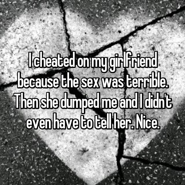 I cheated on my girlfriend because the sex was terrible. Then she dumped me and I didn't even have to tell her. Nice.