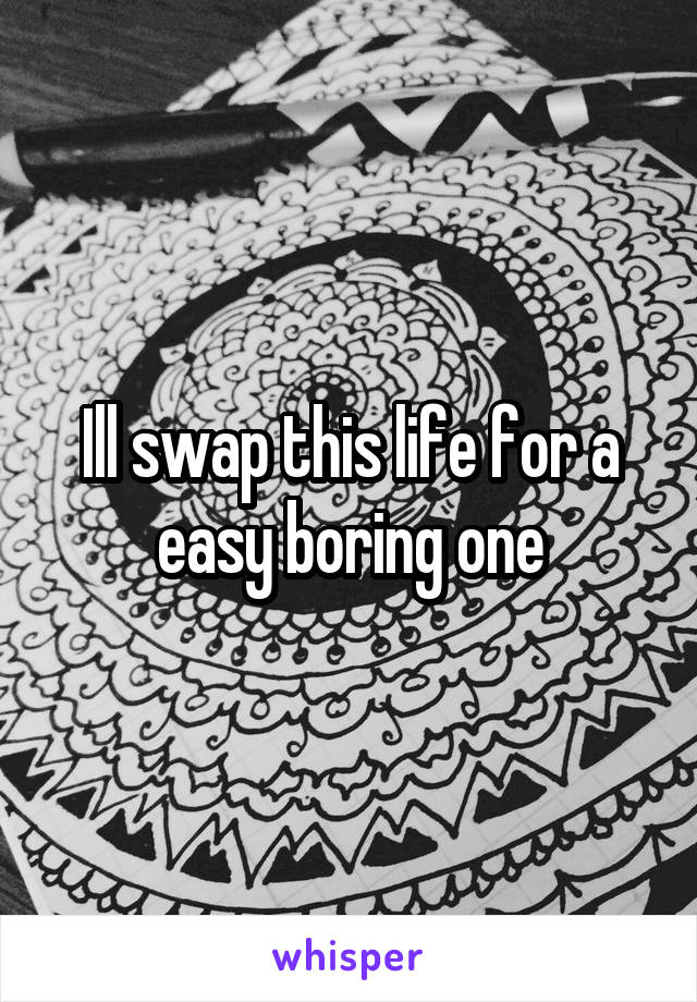 Ill swap this life for a easy boring one