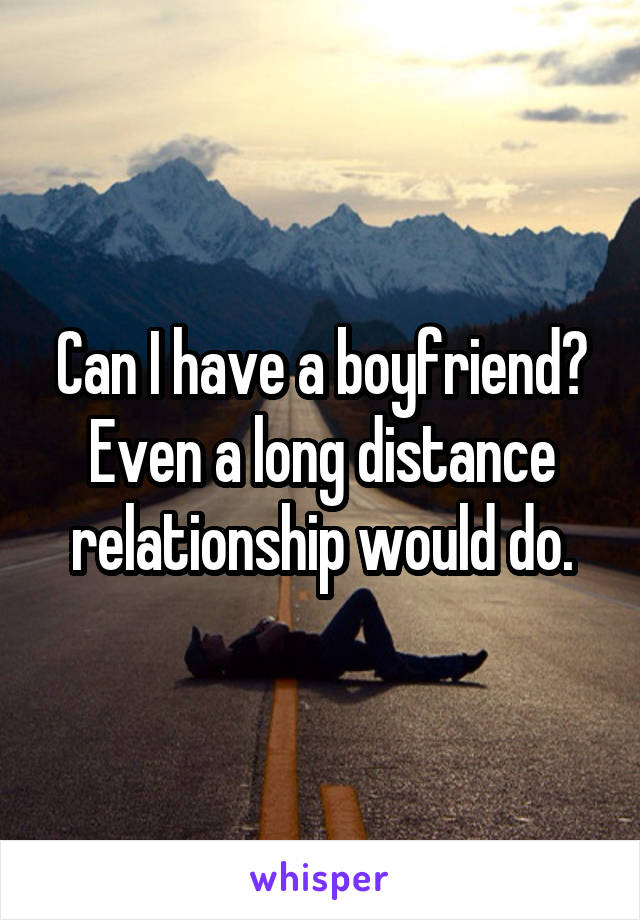 Can I have a boyfriend? Even a long distance relationship would do.