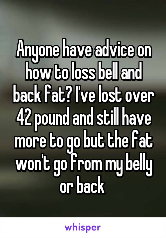 Anyone have advice on how to loss bell and back fat? I've lost over 42 pound and still have more to go but the fat won't go from my belly or back