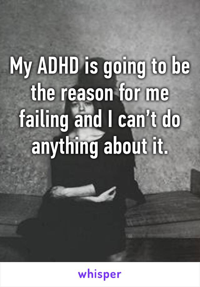 My ADHD is going to be the reason for me failing and I can't do anything about it.