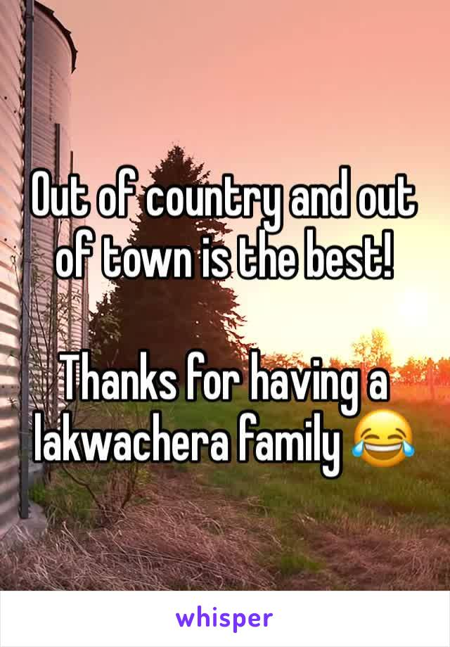 Out of country and out of town is the best!  Thanks for having a lakwachera family 😂